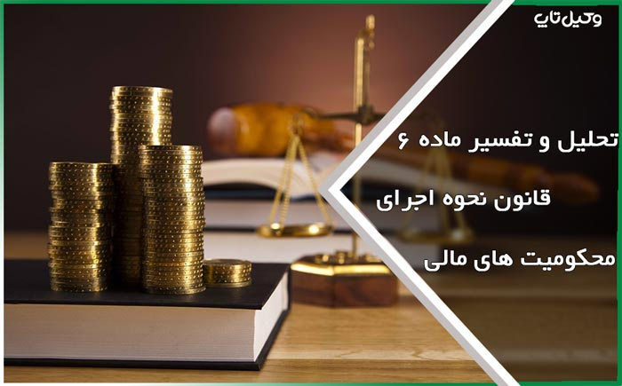 تحلیل و تفسیر ماده ۶ قانون نحوه اجرای محکومیت های مالی