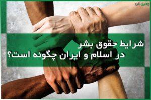 شرایط حقوق بشر در اسلام و ایران چگونه است